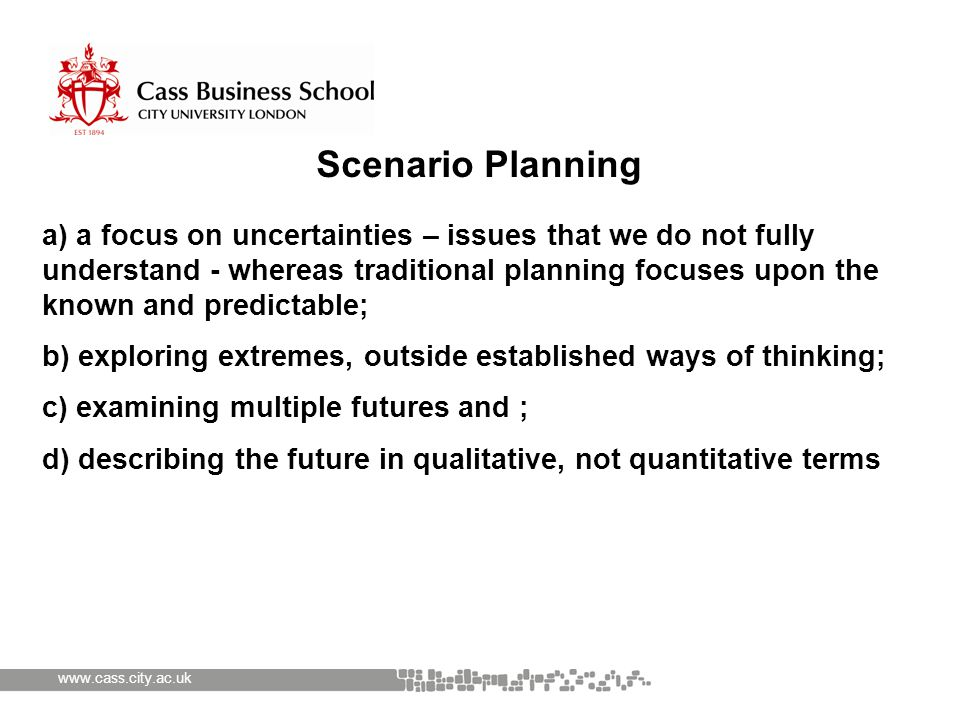 www.cass.city.ac.uk Scenario Planning a) a focus on uncertainties – issues that we do not fully understand - whereas traditional planning focuses upon the known and predictable; b) exploring extremes, outside established ways of thinking; c) examining multiple futures and ; d) describing the future in qualitative, not quantitative terms