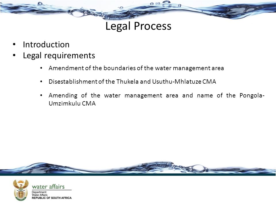 Legal Process Introduction Legal requirements Amendment of the boundaries of the water management area Disestablishment of the Thukela and Usuthu-Mhlatuze CMA Amending of the water management area and name of the Pongola- Umzimkulu CMA