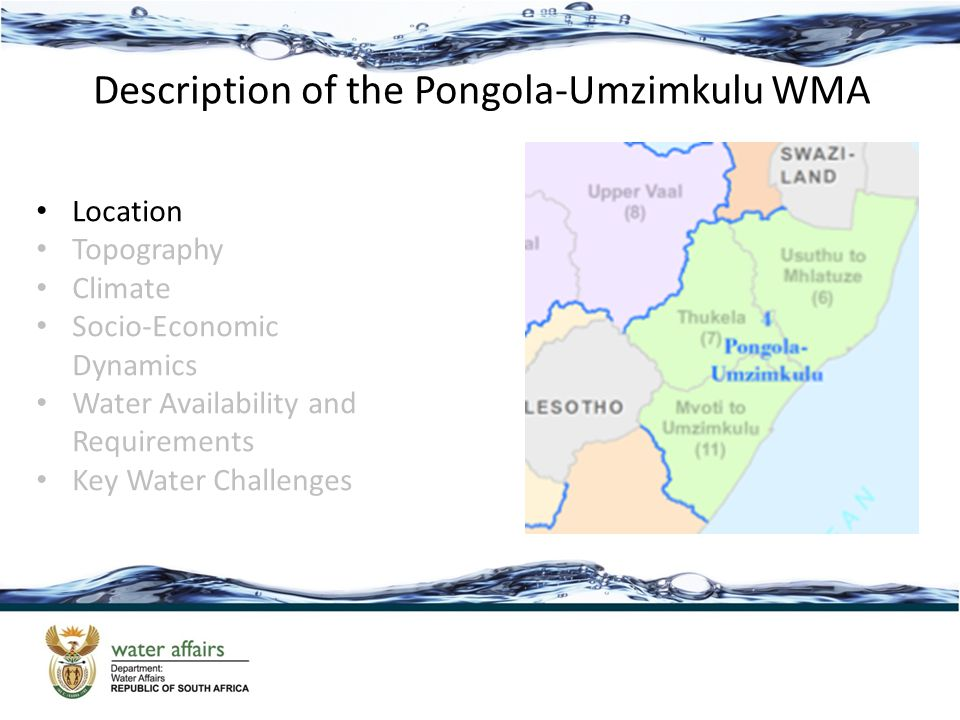 Description of the Pongola-Umzimkulu WMA Location Topography Climate Socio-Economic Dynamics Water Availability and Requirements Key Water Challenges