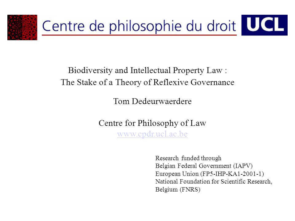 Biodiversity and Intellectual Property Law : The Stake of a Theory of Reflexive Governance Tom Dedeurwaerdere Centre for Philosophy of Law www.cpdr.ucl.ac.be Research funded through Belgian Federal Government (IAPV) European Union (FP5-IHP-KA1-2001-1) National Foundation for Scientific Research, Belgium (FNRS)