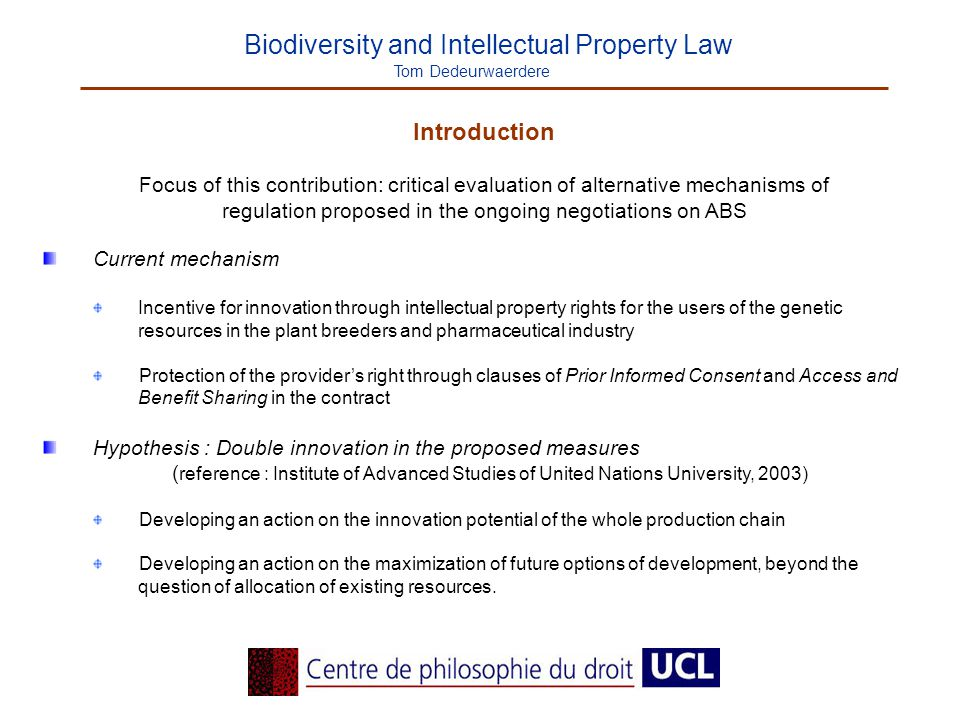 Biodiversity and Intellectual Property Law Tom Dedeurwaerdere Introduction Focus of this contribution: critical evaluation of alternative mechanisms of regulation proposed in the ongoing negotiations on ABS Current mechanism Incentive for innovation through intellectual property rights for the users of the genetic resources in the plant breeders and pharmaceutical industry Protection of the provider's right through clauses of Prior Informed Consent and Access and Benefit Sharing in the contract Hypothesis : Double innovation in the proposed measures ( reference : Institute of Advanced Studies of United Nations University, 2003) Developing an action on the innovation potential of the whole production chain Developing an action on the maximization of future options of development, beyond the question of allocation of existing resources.