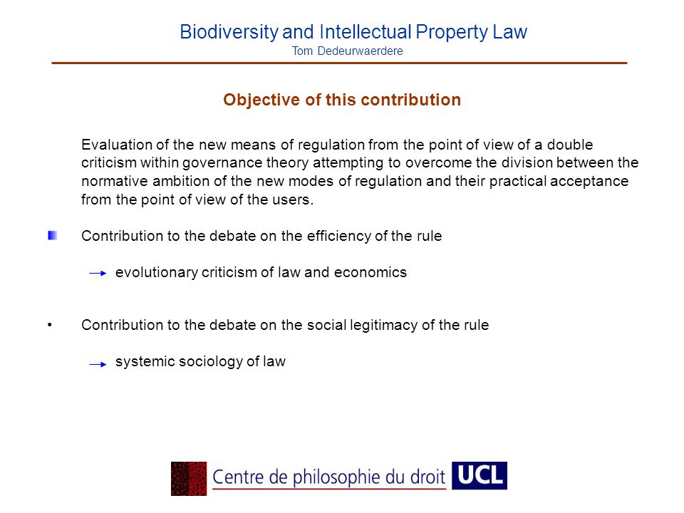 Biodiversity and Intellectual Property Law Tom Dedeurwaerdere Objective of this contribution Evaluation of the new means of regulation from the point of view of a double criticism within governance theory attempting to overcome the division between the normative ambition of the new modes of regulation and their practical acceptance from the point of view of the users.