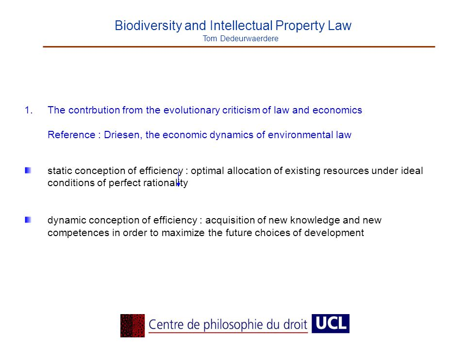 Biodiversity and Intellectual Property Law Tom Dedeurwaerdere 1.The contrbution from the evolutionary criticism of law and economics Reference : Driesen, the economic dynamics of environmental law static conception of efficiency : optimal allocation of existing resources under ideal conditions of perfect rationality dynamic conception of efficiency : acquisition of new knowledge and new competences in order to maximize the future choices of development