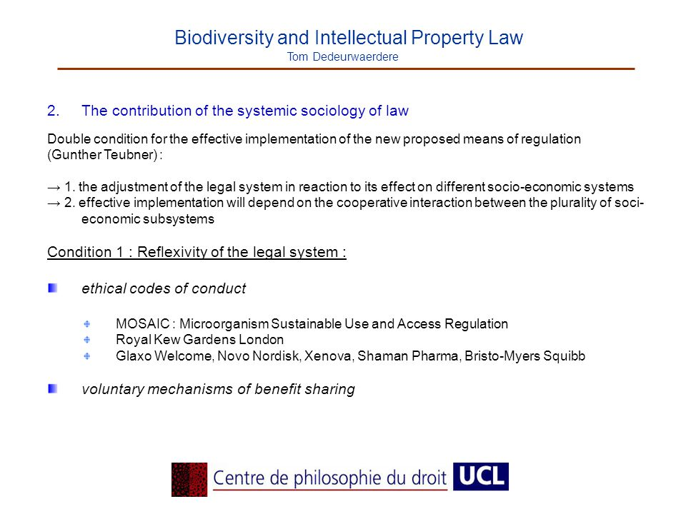 Biodiversity and Intellectual Property Law Tom Dedeurwaerdere 2.The contribution of the systemic sociology of law Double condition for the effective implementation of the new proposed means of regulation (Gunther Teubner) : → 1.