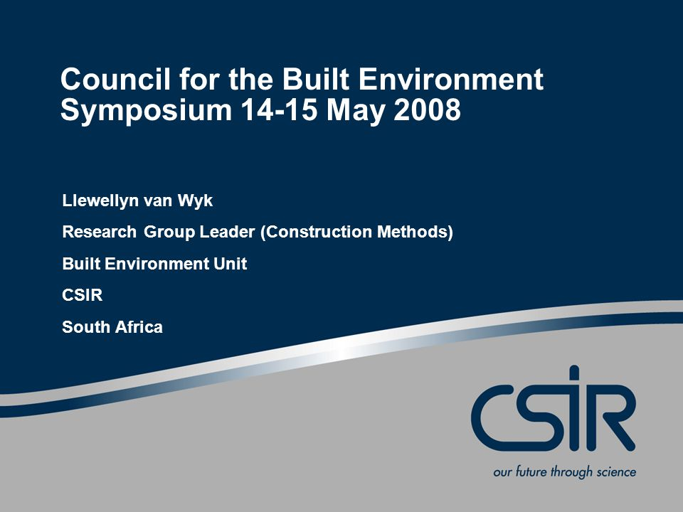 Council for the Built Environment Symposium 14-15 May 2008 Llewellyn van Wyk Research Group Leader (Construction Methods) Built Environment Unit CSIR South Africa