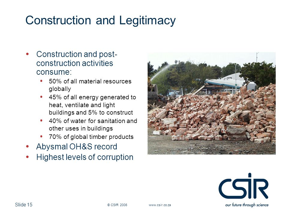 Slide 15 © CSIR 2006 www.csir.co.za Construction and Legitimacy Construction and post- construction activities consume: 50% of all material resources globally 45% of all energy generated to heat, ventilate and light buildings and 5% to construct 40% of water for sanitation and other uses in buildings 70% of global timber products Abysmal OH&S record Highest levels of corruption