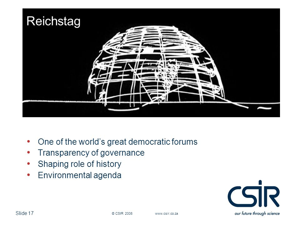 Slide 17 © CSIR 2006 www.csir.co.za Reichstag One of the world's great democratic forums Transparency of governance Shaping role of history Environmental agenda