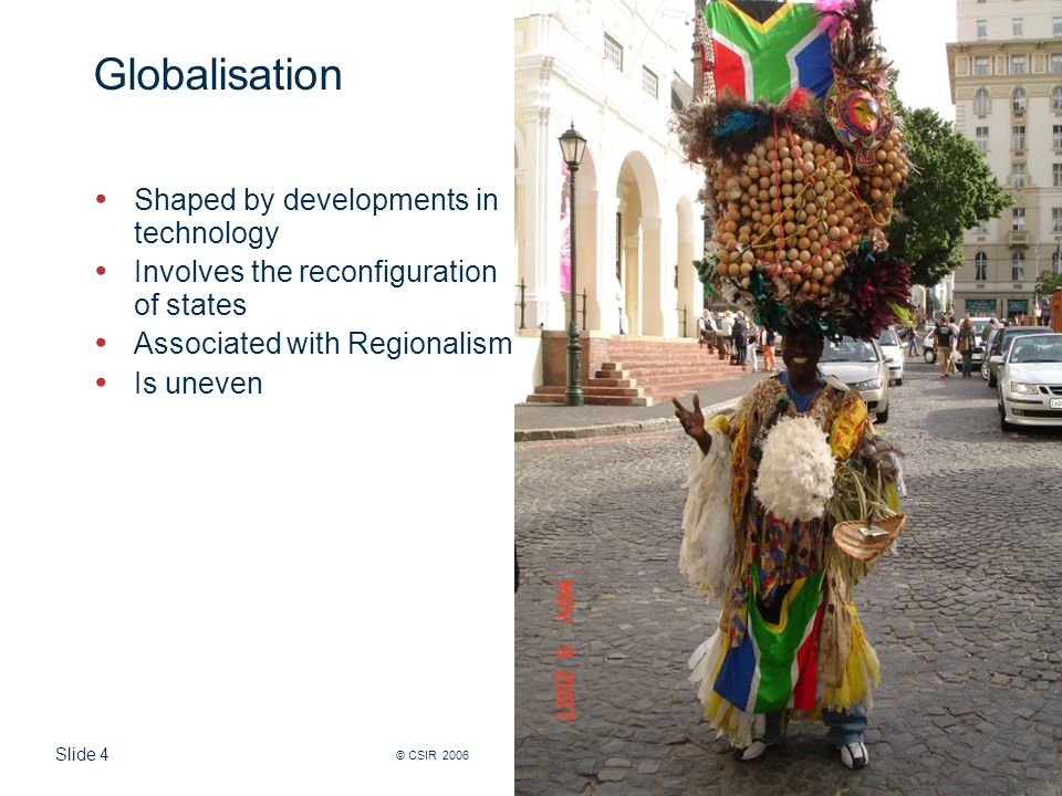 Slide 4 © CSIR 2006 www.csir.co.za Globalisation Shaped by developments in technology Involves the reconfiguration of states Associated with Regionalism Is uneven