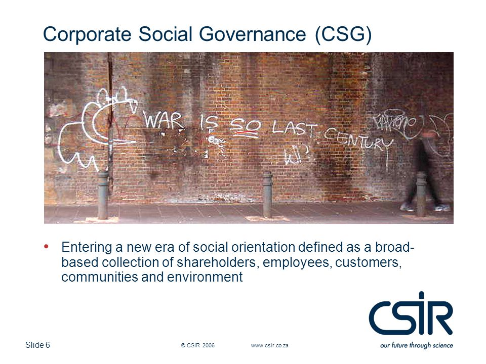 Slide 6 © CSIR 2006 www.csir.co.za Corporate Social Governance (CSG) Entering a new era of social orientation defined as a broad- based collection of shareholders, employees, customers, communities and environment