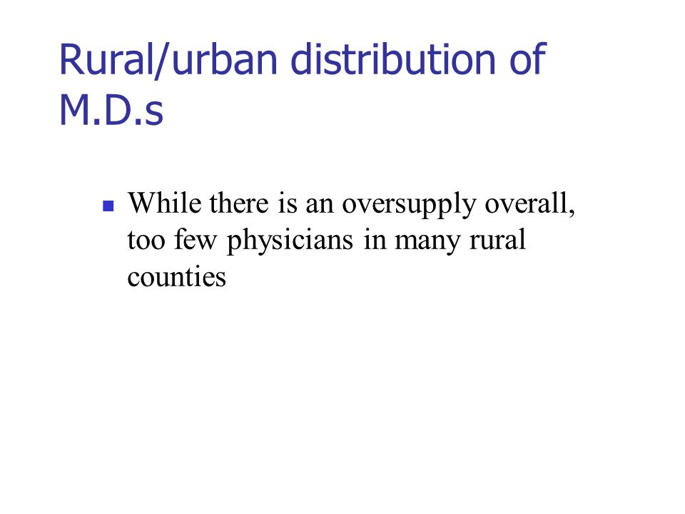 Rural/urban distribution of M.D.s While there is an oversupply overall, too few physicians in many rural counties