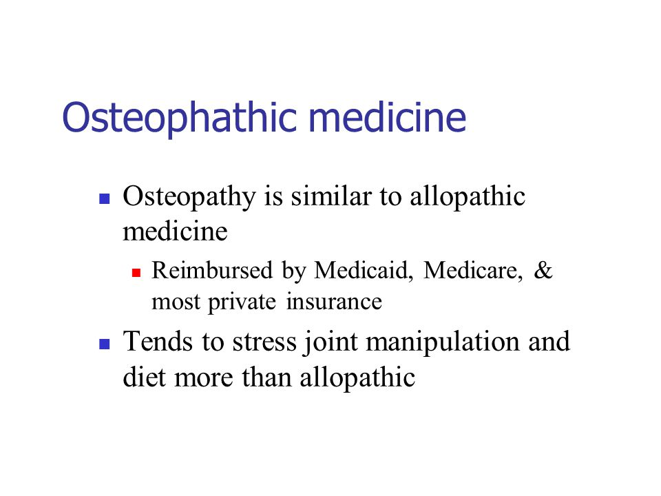 Osteophathic medicine Osteopathy is similar to allopathic medicine Reimbursed by Medicaid, Medicare, & most private insurance Tends to stress joint manipulation and diet more than allopathic