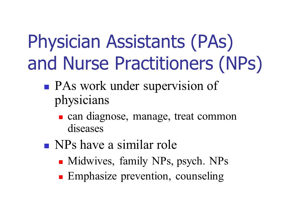 Physician Assistants (PAs) and Nurse Practitioners (NPs) PAs work under supervision of physicians can diagnose, manage, treat common diseases NPs have a similar role Midwives, family NPs, psych.