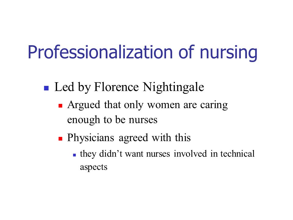 Professionalization of nursing Led by Florence Nightingale Argued that only women are caring enough to be nurses Physicians agreed with this they didn't want nurses involved in technical aspects
