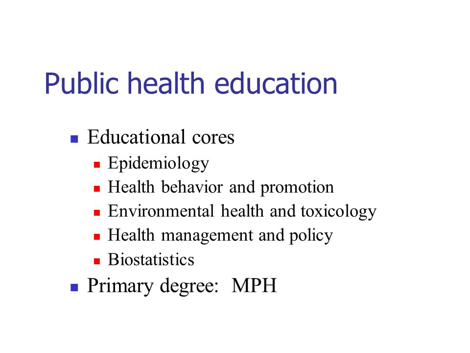 Public health education Educational cores Epidemiology Health behavior and promotion Environmental health and toxicology Health management and policy Biostatistics Primary degree: MPH