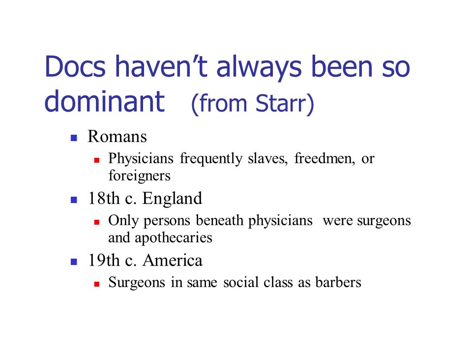 Docs haven't always been so dominant (from Starr) Romans Physicians frequently slaves, freedmen, or foreigners 18th c.