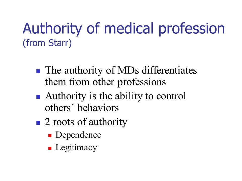 Authority of medical profession (from Starr) The authority of MDs differentiates them from other professions Authority is the ability to control others' behaviors 2 roots of authority Dependence Legitimacy