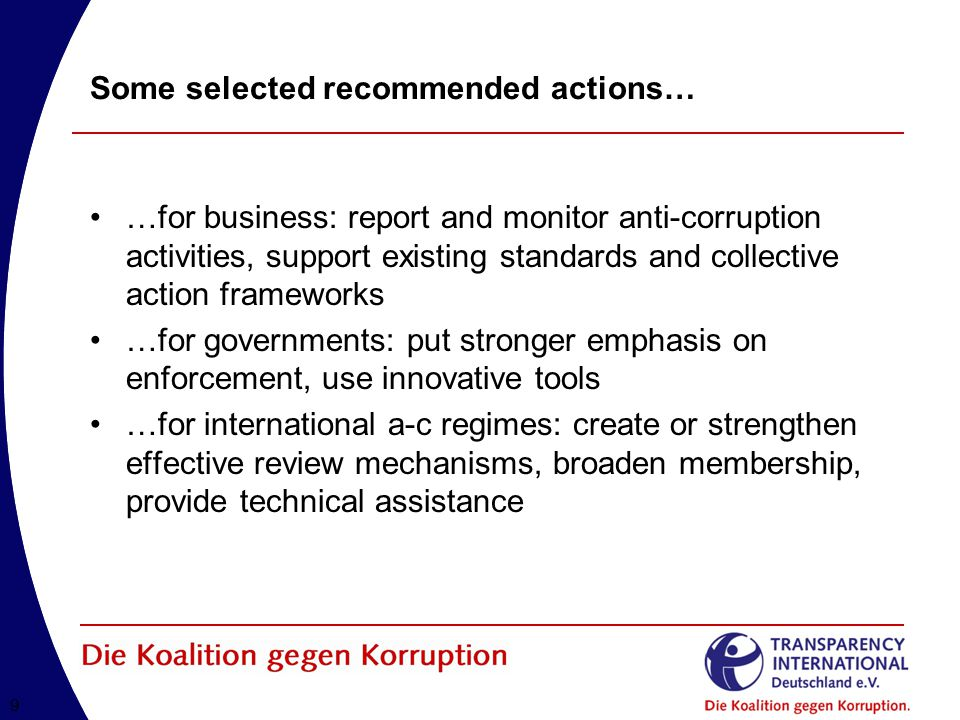 99 Some selected recommended actions… …for business: report and monitor anti-corruption activities, support existing standards and collective action frameworks …for governments: put stronger emphasis on enforcement, use innovative tools …for international a-c regimes: create or strengthen effective review mechanisms, broaden membership, provide technical assistance