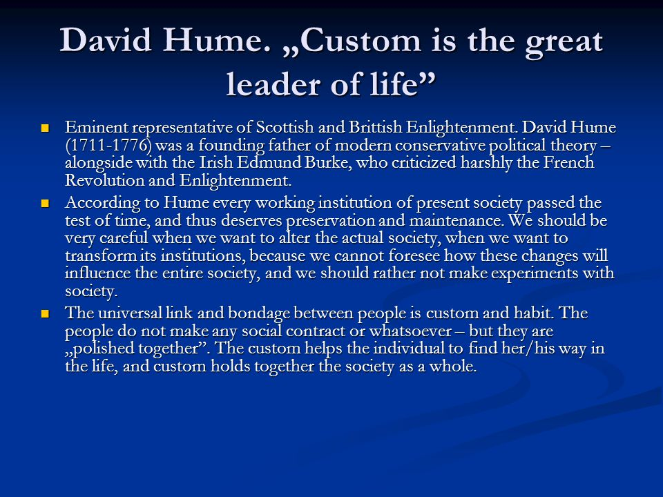 "David Hume. ""Custom is the great leader of life"" Eminent representative of Scottish and Brittish Enlightenment. David Hume (1711-1776) was a founding"