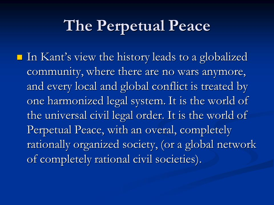 The Perpetual Peace In Kant's view the history leads to a globalized community, where there are no wars anymore, and every local and global conflict i