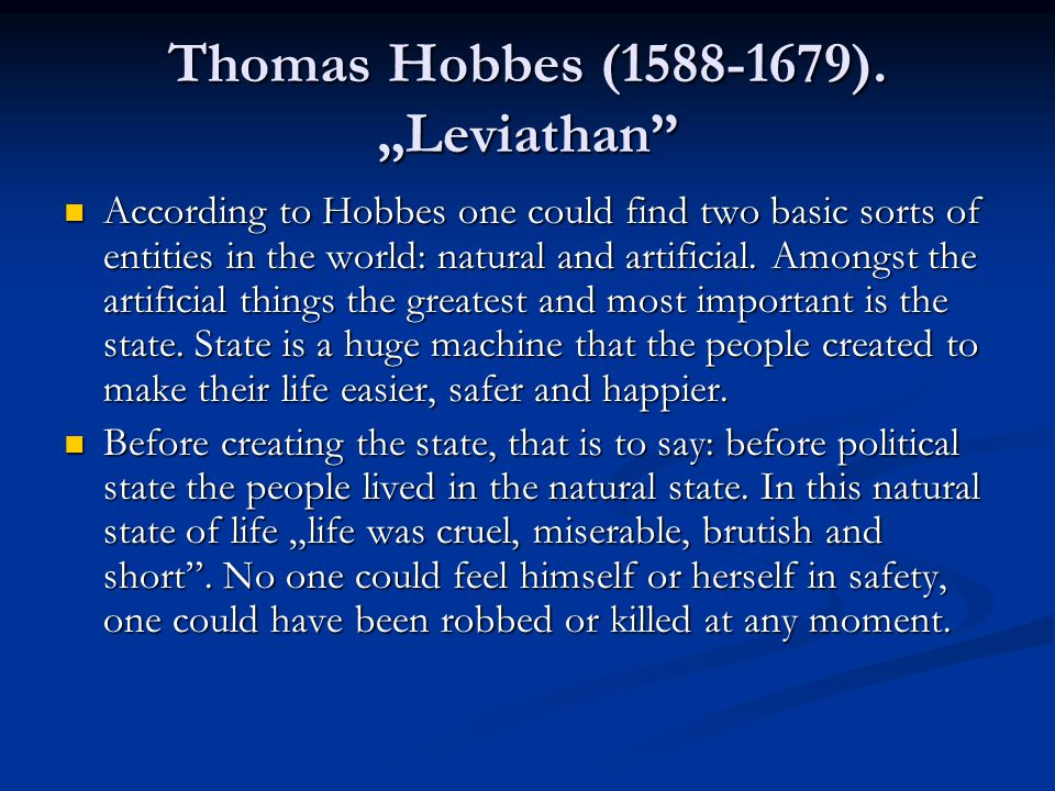 "Thomas Hobbes (1588-1679). ""Leviathan"" According to Hobbes one could find two basic sorts of entities in the world: natural and artificial. Amongst th"