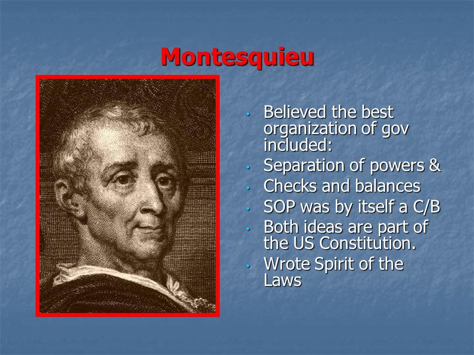 Montesquieu Believed the best organization of gov included: Believed the best organization of gov included: Separation of powers & Separation of power