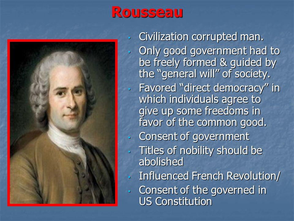 """Rousseau Civilization corrupted man. Civilization corrupted man. Only good government had to be freely formed & guided by the """"general will"""" of societ"""