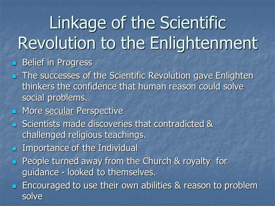 Linkage of the Scientific Revolution to the Enlightenment Belief in Progress Belief in Progress The successes of the Scientific Revolution gave Enligh