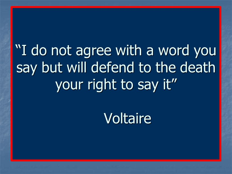"""""""I do not agree with a word you say but will defend to the death your right to say it"""" Voltaire"""