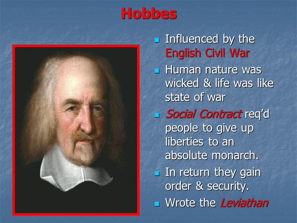 Hobbes Influenced by the English Civil War Influenced by the English Civil War Human nature was wicked & life was like state of war Human nature was w
