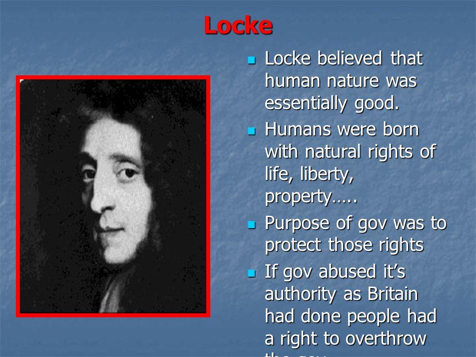 Locke Locke believed that human nature was essentially good. Locke believed that human nature was essentially good. Humans were born with natural righ