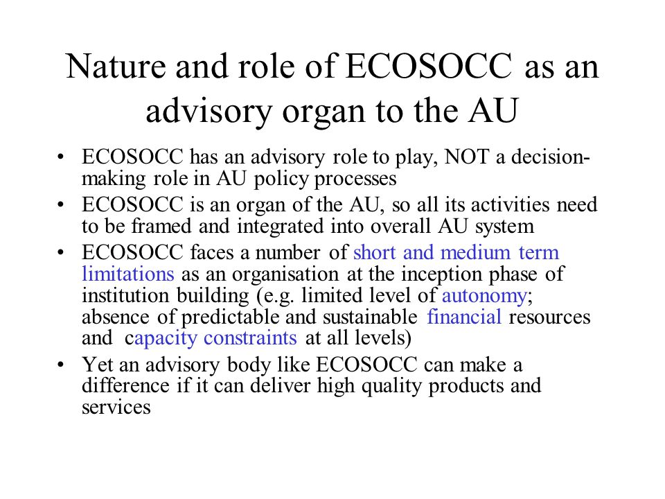 Nature and role of ECOSOCC as an advisory organ to the AU ECOSOCC has an advisory role to play, NOT a decision- making role in AU policy processes ECOSOCC is an organ of the AU, so all its activities need to be framed and integrated into overall AU system ECOSOCC faces a number of short and medium term limitations as an organisation at the inception phase of institution building (e.g.