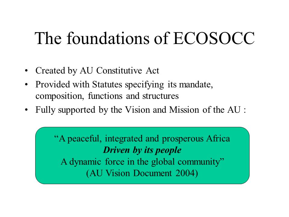 The foundations of ECOSOCC Created by AU Constitutive Act Provided with Statutes specifying its mandate, composition, functions and structures Fully supported by the Vision and Mission of the AU : A peaceful, integrated and prosperous Africa Driven by its people A dynamic force in the global community (AU Vision Document 2004)