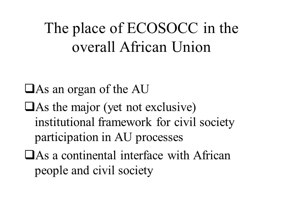 The place of ECOSOCC in the overall African Union  As an organ of the AU  As the major (yet not exclusive) institutional framework for civil society participation in AU processes  As a continental interface with African people and civil society