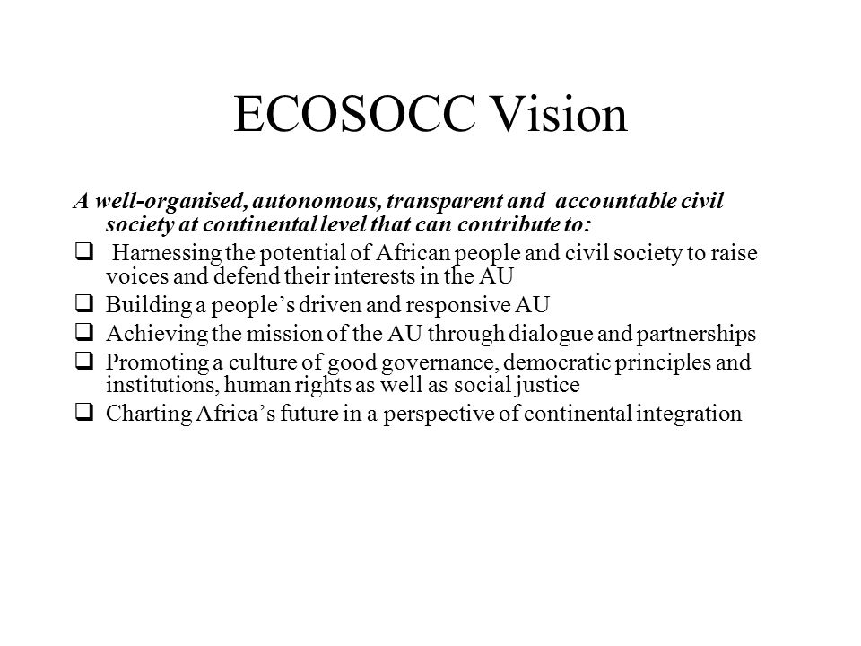ECOSOCC Vision A well-organised, autonomous, transparent and accountable civil society at continental level that can contribute to:  Harnessing the potential of African people and civil society to raise voices and defend their interests in the AU  Building a people's driven and responsive AU  Achieving the mission of the AU through dialogue and partnerships  Promoting a culture of good governance, democratic principles and institutions, human rights as well as social justice  Charting Africa's future in a perspective of continental integration