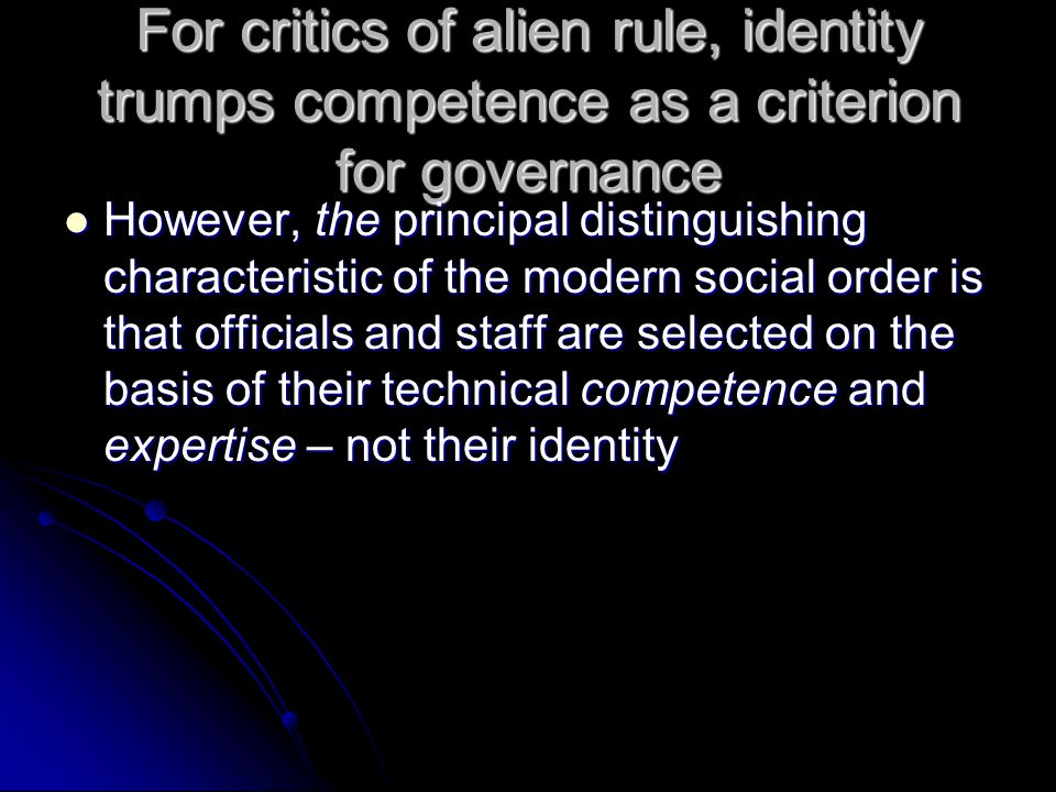 For critics of alien rule, identity trumps competence as a criterion for governance However, the principal distinguishing characteristic of the modern social order is that officials and staff are selected on the basis of their technical competence and expertise – not their identity However, the principal distinguishing characteristic of the modern social order is that officials and staff are selected on the basis of their technical competence and expertise – not their identity