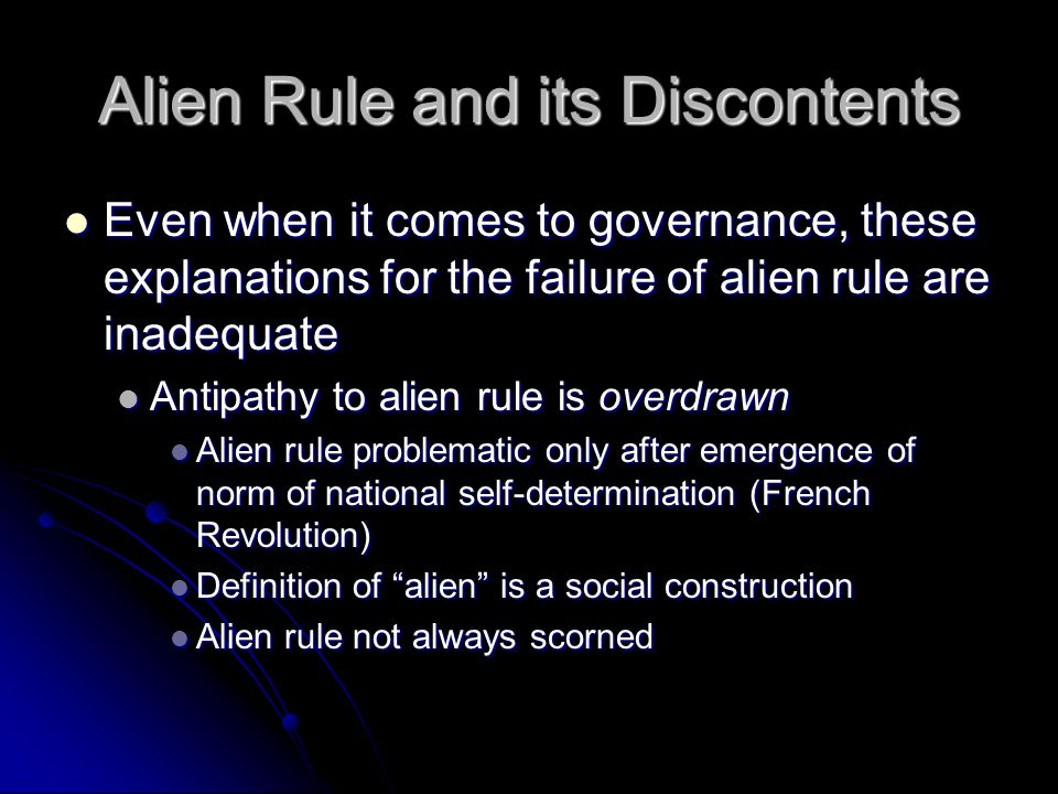 Alien Rule and its Discontents Even when it comes to governance, these explanations for the failure of alien rule are inadequate Even when it comes to governance, these explanations for the failure of alien rule are inadequate Antipathy to alien rule is overdrawn Antipathy to alien rule is overdrawn Alien rule problematic only after emergence of norm of national self-determination (French Revolution) Alien rule problematic only after emergence of norm of national self-determination (French Revolution) Definition of alien is a social construction Definition of alien is a social construction Alien rule not always scorned Alien rule not always scorned