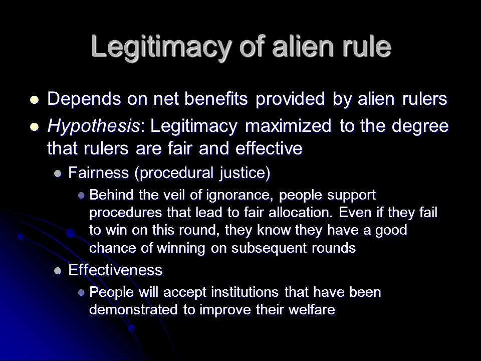 Legitimacy of alien rule Depends on net benefits provided by alien rulers Depends on net benefits provided by alien rulers Hypothesis: Legitimacy maximized to the degree that rulers are fair and effective Hypothesis: Legitimacy maximized to the degree that rulers are fair and effective Fairness (procedural justice) Fairness (procedural justice) Behind the veil of ignorance, people support procedures that lead to fair allocation.