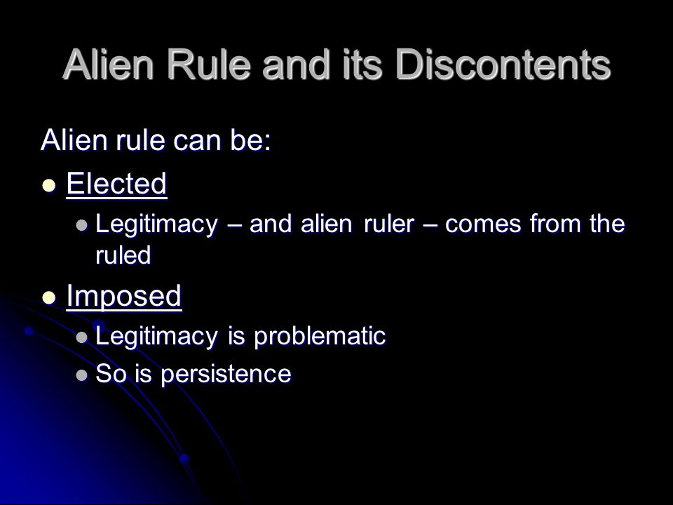 Alien Rule and its Discontents Alien rule can be: Elected Elected Legitimacy – and alien ruler – comes from the ruled Legitimacy – and alien ruler – comes from the ruled Imposed Imposed Legitimacy is problematic Legitimacy is problematic So is persistence So is persistence