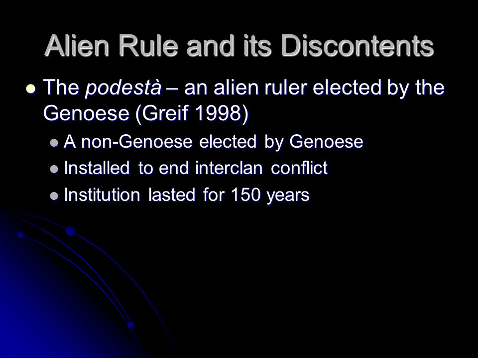 Alien Rule and its Discontents The podestà – an alien ruler elected by the Genoese (Greif 1998) The podestà – an alien ruler elected by the Genoese (Greif 1998) A non-Genoese elected by Genoese A non-Genoese elected by Genoese Installed to end interclan conflict Installed to end interclan conflict Institution lasted for 150 years Institution lasted for 150 years