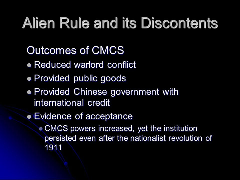 Alien Rule and its Discontents Outcomes of CMCS Reduced warlord conflict Reduced warlord conflict Provided public goods Provided public goods Provided Chinese government with international credit Provided Chinese government with international credit Evidence of acceptance Evidence of acceptance CMCS powers increased, yet the institution persisted even after the nationalist revolution of 1911 CMCS powers increased, yet the institution persisted even after the nationalist revolution of 1911