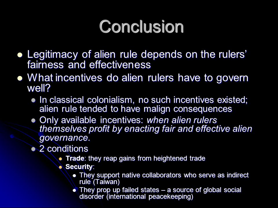 Conclusion Conclusion Legitimacy of alien rule depends on the rulers' fairness and effectiveness Legitimacy of alien rule depends on the rulers' fairness and effectiveness What incentives do alien rulers have to govern well.