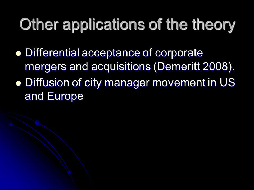 Other applications of the theory Differential acceptance of corporate mergers and acquisitions (Demeritt 2008).