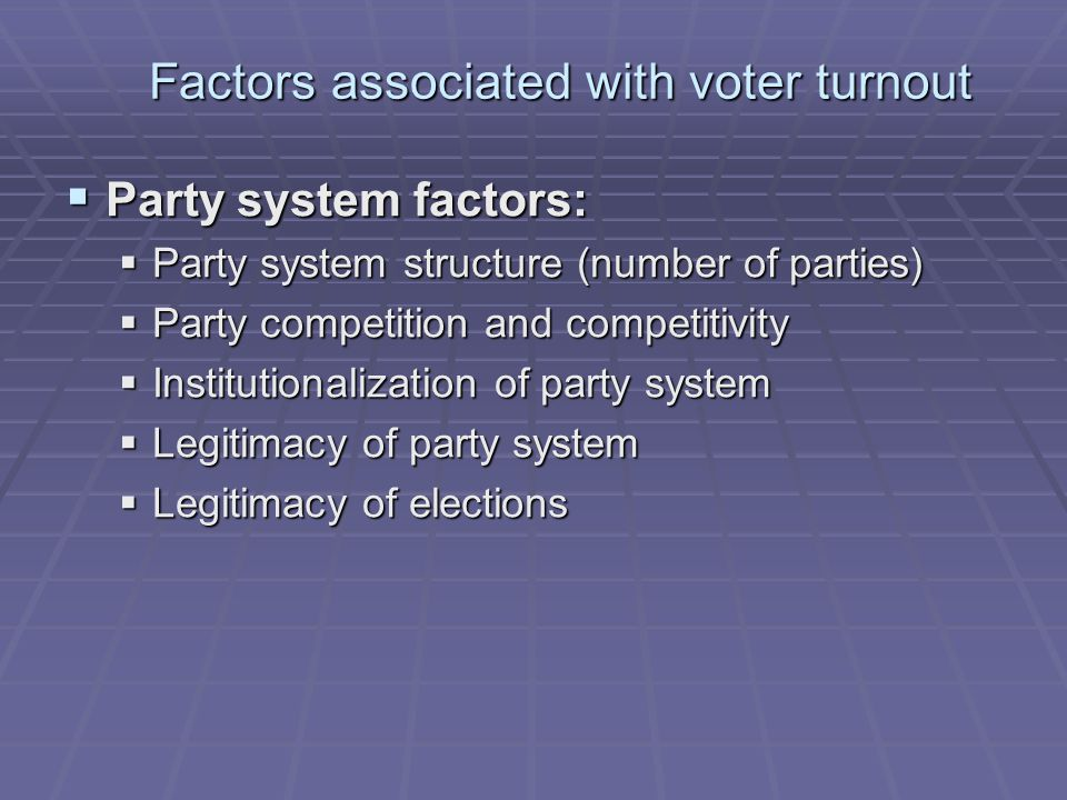 Factors associated with voter turnout  Party system factors:  Party system structure (number of parties)  Party competition and competitivity  Institutionalization of party system  Legitimacy of party system  Legitimacy of elections