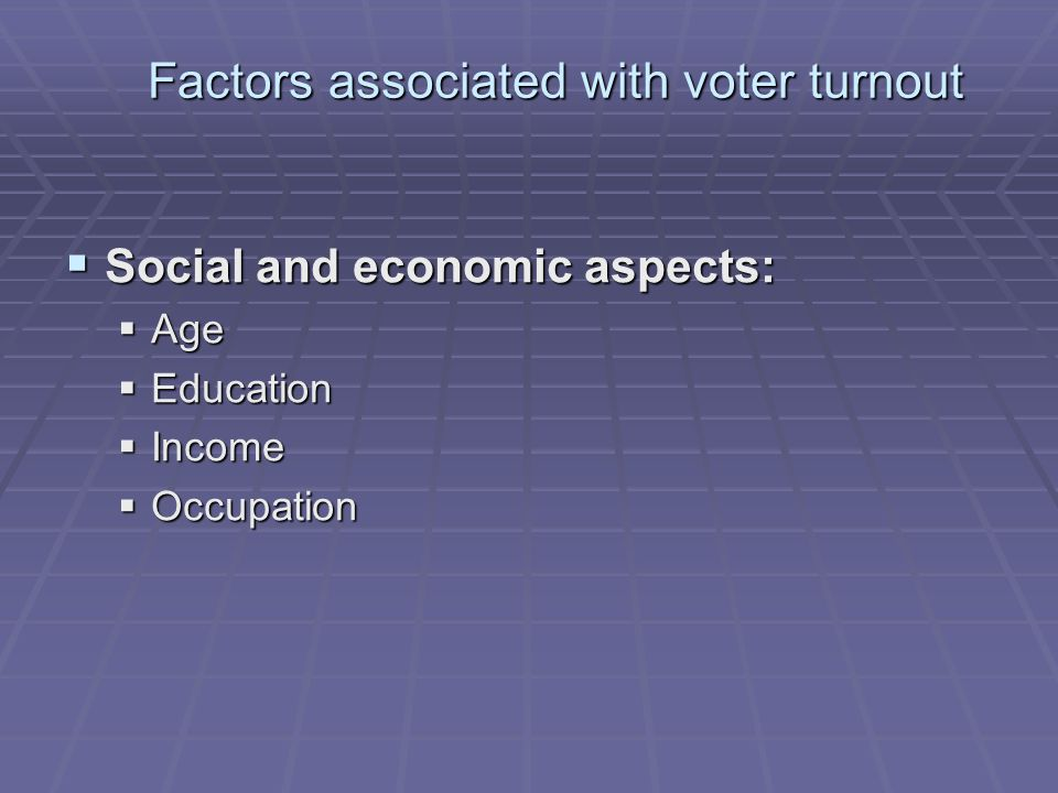 Factors associated with voter turnout  Social and economic aspects:  Age  Education  Income  Occupation