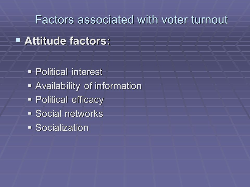 Factors associated with voter turnout  Attitude factors:  Political interest  Availability of information  Political efficacy  Social networks  Socialization