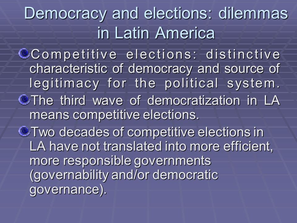Democracy and elections: dilemmas in Latin America Competitive elections: distinctive characteristic of democracy and source of legitimacy for the political system.
