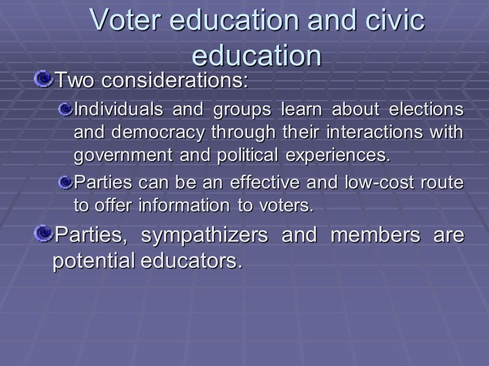 Voter education and civic education Two considerations: Individuals and groups learn about elections and democracy through their interactions with government and political experiences.