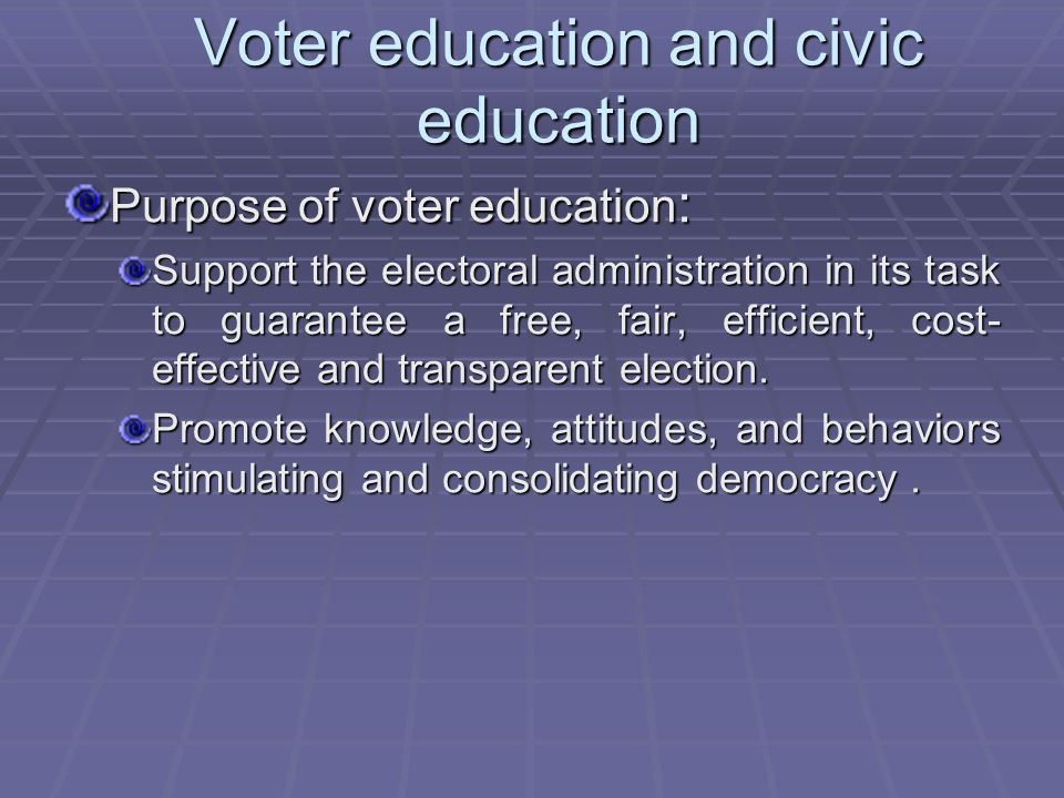 Voter education and civic education Purpose of voter education : Support the electoral administration in its task to guarantee a free, fair, efficient, cost- effective and transparent election.
