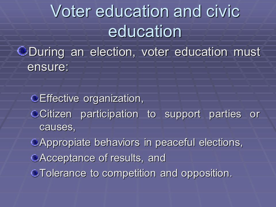 Voter education and civic education During an election, voter education must ensure: Effective organization, Citizen participation to support parties or causes, Appropiate behaviors in peaceful elections, Acceptance of results, and Tolerance to competition and opposition.