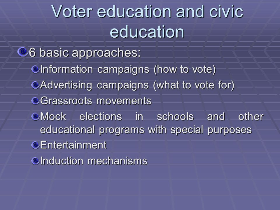 Voter education and civic education 6 basic approaches: Information campaigns (how to vote) Advertising campaigns (what to vote for) Grassroots movements Mock elections in schools and other educational programs with special purposes Entertainment Induction mechanisms